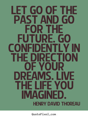 Quotes about life - Let go of the past and go for the future. go confidently..