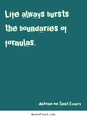 Make custom picture quotes about life - Life always bursts the boundaries of formulas.