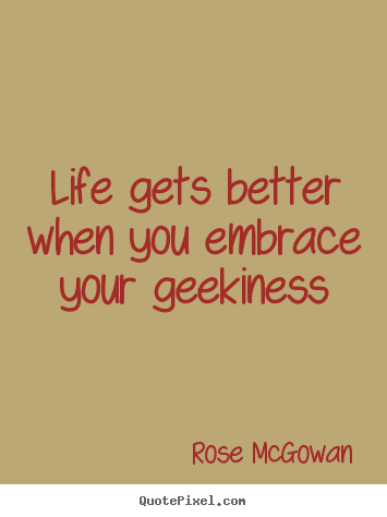 Quote about life - Life gets better when you embrace your geekiness