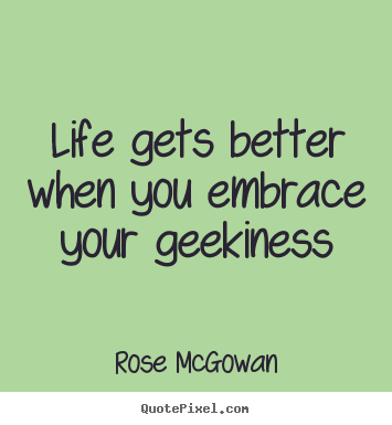 Life gets better when you embrace your geekiness Rose McGowan famous life quotes