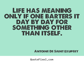 Create picture quotes about life - Life has meaning only if one barters it day by day for..