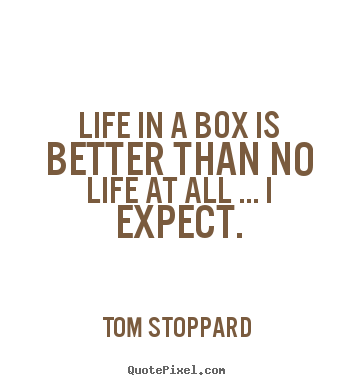 Tom Stoppard picture quotes - Life in a box is better than no life at all ... i expect. - Life quote