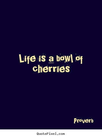 Life quote - Life is a bowl of cherries