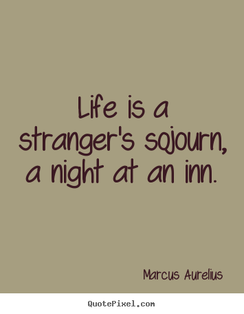 Marcus Aurelius poster quote - Life is a stranger's sojourn, a night at an inn. - Life sayings
