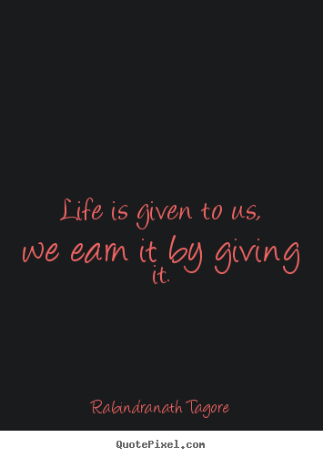 Quotes about life - Life is given to us, we earn it by giving it.
