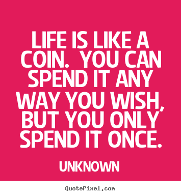 Unknown poster quote - Life is like a coin. you can spend it any way you wish,.. - Life quotes