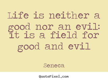 Life is neither a good nor an evil: it is a field for good.. Seneca greatest life sayings