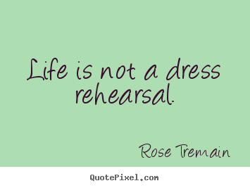 Life is not a dress rehearsal. Rose Tremain popular life quotes