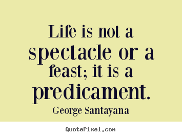 Life quotes - Life is not a spectacle or a feast; it is a predicament.