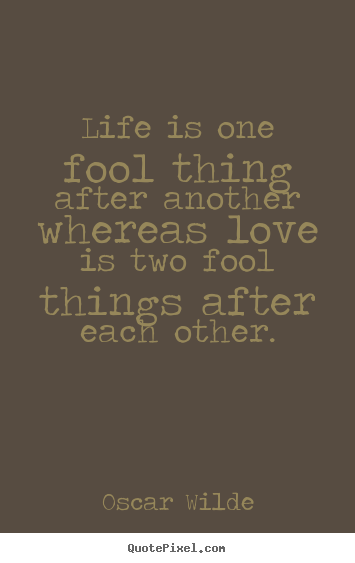 Make picture quotes about life - Life is one fool thing after another whereas..
