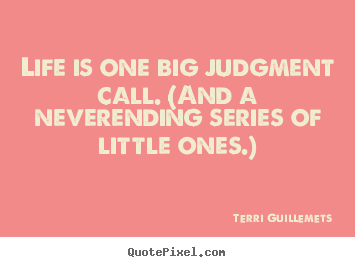 Quotes about life - Life is one big judgment call. (and a neverending..