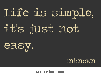Unknown picture quotes - Life is simple, it's just not easy. - Life quotes