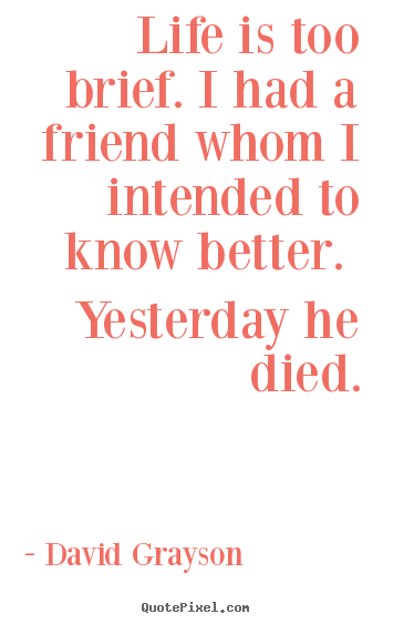 Quotes about life - Life is too brief. i had a friend whom i intended to know better. yesterday..