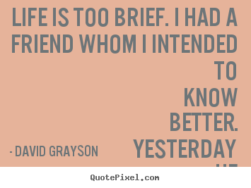 Quotes about life - Life is too brief. i had a friend whom i intended to know better...