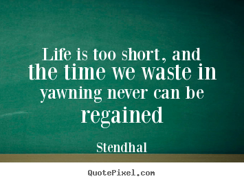 Create picture quotes about life - Life is too short, and the time we waste in yawning never..