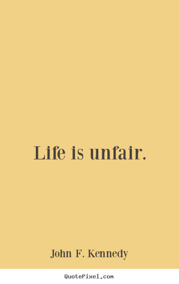 Life is unfair. John F. Kennedy top life quotes