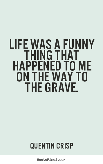 Quentin Crisp photo quote - Life was a funny thing that happened to me.. - Life quotes