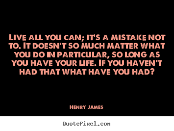 Make picture quotes about life - Live all you can; it's a mistake not to. it doesn't so much..