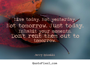 Jerry Spinelli picture quotes - Live today. not yesterday. not tomorrow. just today... - Life quote