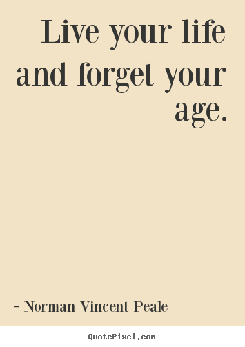 Live your life and forget your age. Norman Vincent Peale top life quote