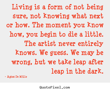 Quotes about life - Living is a form of not being sure, not knowing what next..