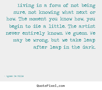Sayings about life - Living is a form of not being sure, not knowing what..