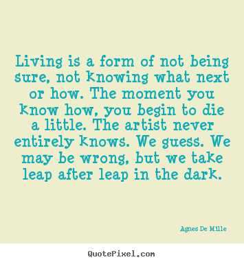 Quotes about life - Living is a form of not being sure, not knowing what..