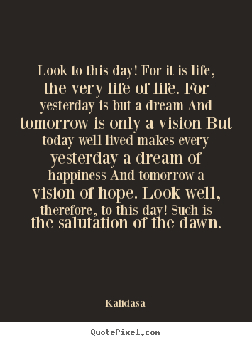 Life quotes - Look to this day! for it is life, the very life..