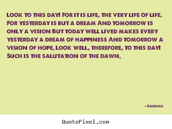 Create your own picture quotes about life - Look to this day! for it is life, the very life of..