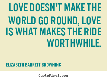Love doesn't make the world go round, love is what makes.. Elizabeth Barrett Browning  life quotes