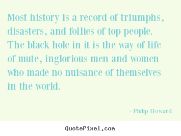 Philip Howard picture quotes - Most history is a record of triumphs, disasters, and follies of top people... - Life quote