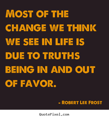 Quotes about life - Most of the change we think we see in life is due to truths being..