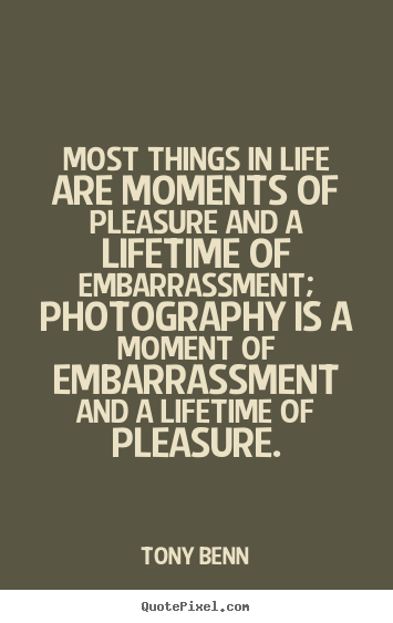 Life quote - Most things in life are moments of pleasure and a lifetime..