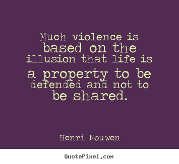 Life quotes - Much violence is based on the illusion that life is a property to be..