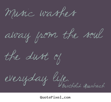 Customize photo quotes about life - Music washes away from the soul the dust of everyday..