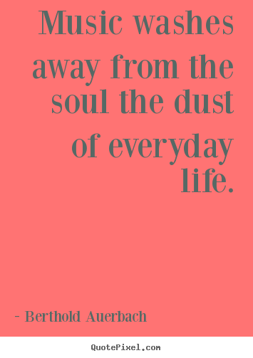 Music washes away from the soul the dust of.. Berthold Auerbach  life sayings