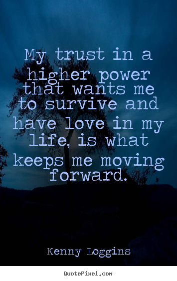 My trust in a higher power that wants me to survive and have love in.. Kenny Loggins good life quote