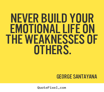 Quotes about life - Never build your emotional life on the weaknesses of others.