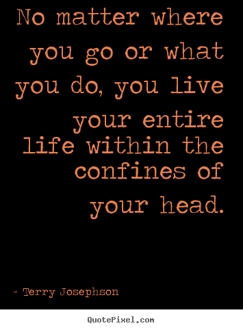 Life quote - No matter where you go or what you do, you live..