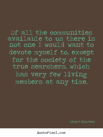 Albert Einstein picture quote - Of all the communities available to us there is not one i would.. - Life quote