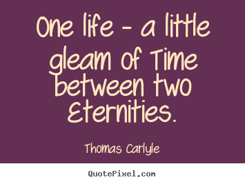 Create graphic image quote about life - One life - a little gleam of time between two eternities.