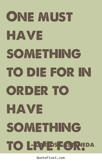 Quote about life - One must have something to die for in order..