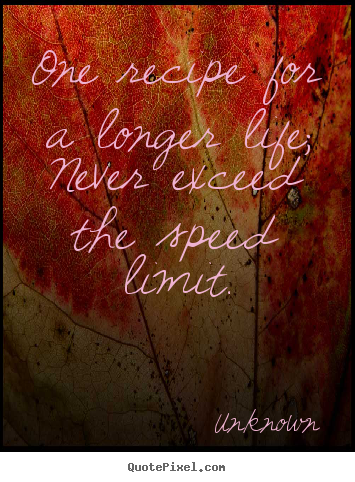 Life sayings - One recipe for a longer life; never exceed the..