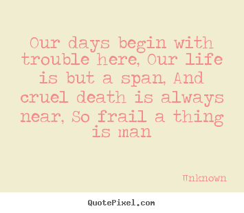 Diy picture quote about life - Our days begin with trouble here, our life is but a span,..