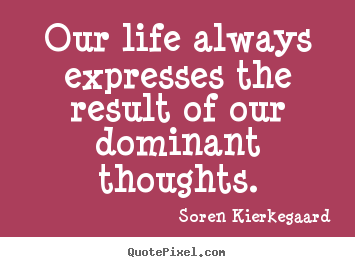 Our life always expresses the result of our dominant thoughts. Soren Kierkegaard greatest life quotes