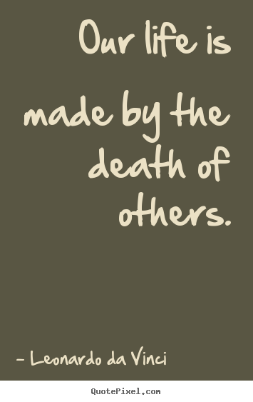 Quotes about life - Our life is made by the death of others.
