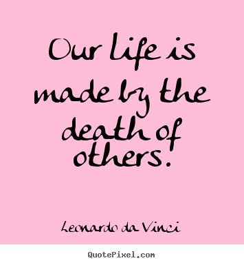 Design custom picture quotes about life - Our life is made by the death of others.
