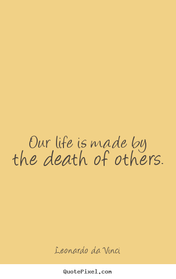Life quotes - Our life is made by the death of others.