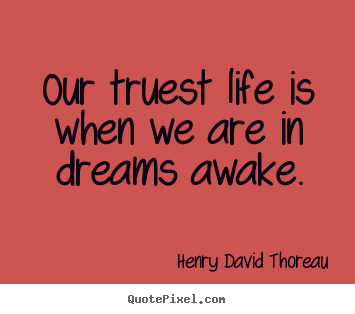 Our truest life is when we are in dreams awake. Henry David Thoreau greatest life quotes
