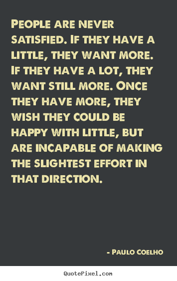 Life sayings - People are never satisfied. if they have a little, they want more. if..